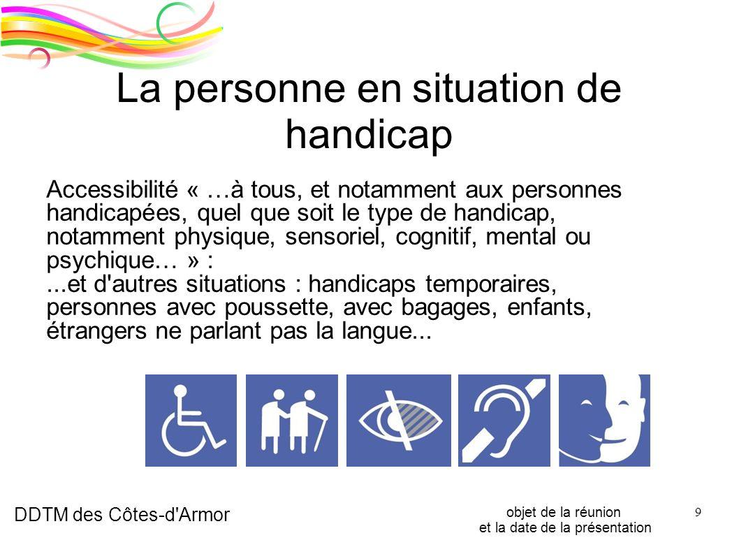 DDTM des Côtes-d'Armor objet de la réunion et la date de la présentation 9 La personne en situation de handicap Accessibilité « …à tous, et notamment