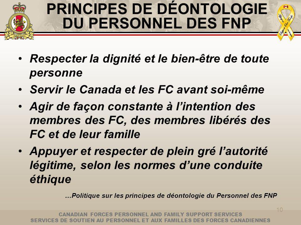 CANADIAN FORCES PERSONNEL AND FAMILY SUPPORT SERVICES SERVICES DE SOUTIEN AU PERSONNEL ET AUX FAMILLES DES FORCES CANADIENNES 10 PRINCIPES DE DÉONTOLOGIE DU PERSONNEL DES FNP Respecter la dignité et le bien-être de toute personne Servir le Canada et les FC avant soi-même Agir de façon constante à lintention des membres des FC, des membres libérés des FC et de leur famille Appuyer et respecter de plein gré lautorité légitime, selon les normes dune conduite éthique …Politique sur les principes de déontologie du Personnel des FNP