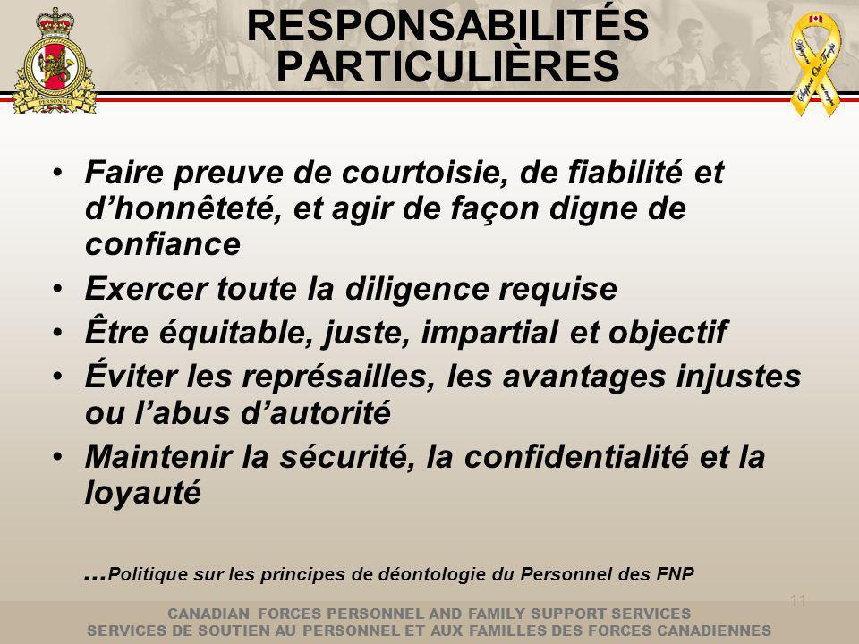 CANADIAN FORCES PERSONNEL AND FAMILY SUPPORT SERVICES SERVICES DE SOUTIEN AU PERSONNEL ET AUX FAMILLES DES FORCES CANADIENNES 11 RESPONSABILITÉS PARTICULIÈRES Faire preuve de courtoisie, de fiabilité et dhonnêteté, et agir de façon digne de confiance Exercer toute la diligence requise Être équitable, juste, impartial et objectif Éviter les représailles, les avantages injustes ou labus dautorité Maintenir la sécurité, la confidentialité et la loyauté...