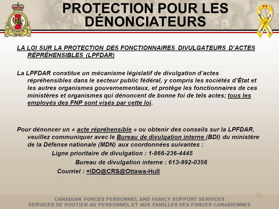 CANADIAN FORCES PERSONNEL AND FAMILY SUPPORT SERVICES SERVICES DE SOUTIEN AU PERSONNEL ET AUX FAMILLES DES FORCES CANADIENNES 34 PROTECTION POUR LES DÉNONCIATEURS LA LOI SUR LA PROTECTION DES FONCTIONNAIRES DIVULGATEURS DACTES RÉPRÉHENSIBLES (LPFDAR) La LPFDAR constitue un mécanisme législatif de divulgation dactes répréhensibles dans le secteur public fédéral, y compris les sociétés dÉtat et les autres organismes gouvernementaux, et protège les fonctionnaires de ces ministères et organismes qui dénoncent de bonne foi de tels actes; tous les employés des FNP sont visés par cette loi.