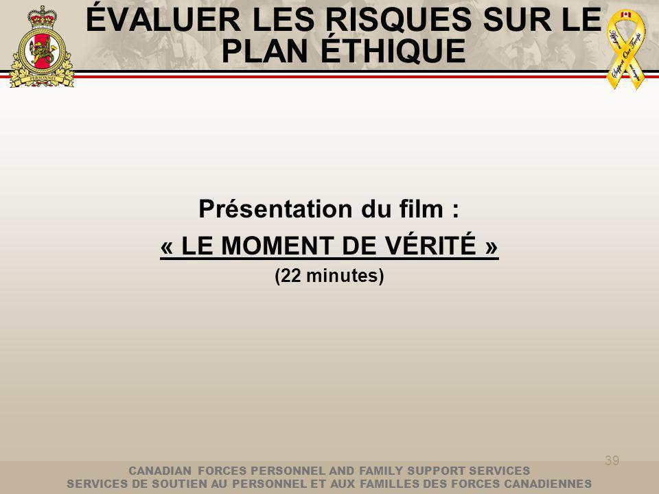 CANADIAN FORCES PERSONNEL AND FAMILY SUPPORT SERVICES SERVICES DE SOUTIEN AU PERSONNEL ET AUX FAMILLES DES FORCES CANADIENNES 39 ÉVALUER LES RISQUES SUR LE PLAN ÉTHIQUE Présentation du film : « LE MOMENT DE VÉRITÉ » (22 minutes)