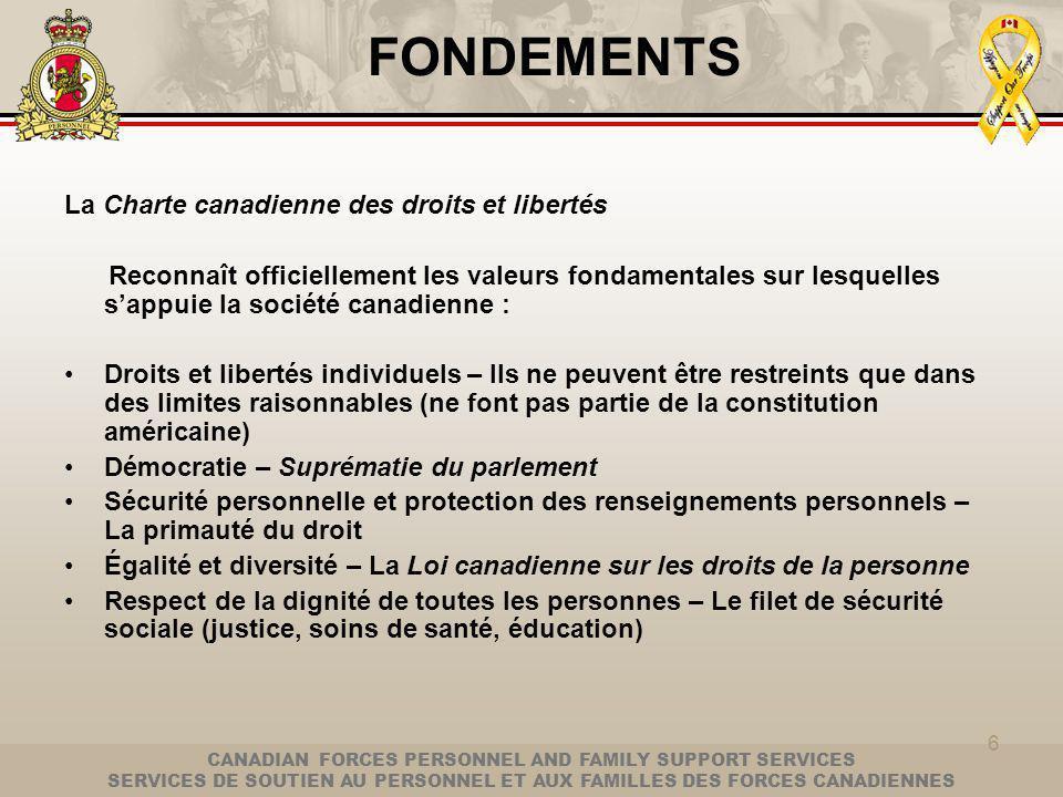 CANADIAN FORCES PERSONNEL AND FAMILY SUPPORT SERVICES SERVICES DE SOUTIEN AU PERSONNEL ET AUX FAMILLES DES FORCES CANADIENNES 6 FONDEMENTS La Charte canadienne des droits et libertés Reconnaît officiellement les valeurs fondamentales sur lesquelles sappuie la société canadienne : Droits et libertés individuels – Ils ne peuvent être restreints que dans des limites raisonnables (ne font pas partie de la constitution américaine) Démocratie – Suprématie du parlement Sécurité personnelle et protection des renseignements personnels – La primauté du droit Égalité et diversité – La Loi canadienne sur les droits de la personne Respect de la dignité de toutes les personnes – Le filet de sécurité sociale (justice, soins de santé, éducation)