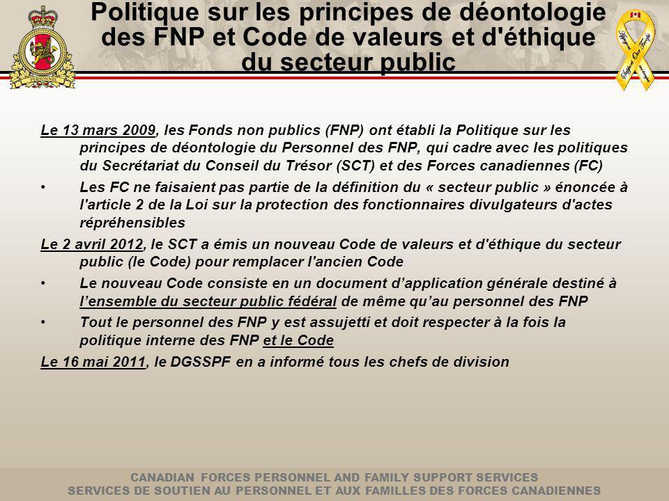 CANADIAN FORCES PERSONNEL AND FAMILY SUPPORT SERVICES SERVICES DE SOUTIEN AU PERSONNEL ET AUX FAMILLES DES FORCES CANADIENNES Politique sur les principes de déontologie des FNP et Code de valeurs et d éthique du secteur public Le 13 mars 2009, les Fonds non publics (FNP) ont établi la Politique sur les principes de déontologie du Personnel des FNP, qui cadre avec les politiques du Secrétariat du Conseil du Trésor (SCT) et des Forces canadiennes (FC) Les FC ne faisaient pas partie de la définition du « secteur public » énoncée à l article 2 de la Loi sur la protection des fonctionnaires divulgateurs d actes répréhensibles Le 2 avril 2012, le SCT a émis un nouveau Code de valeurs et d éthique du secteur public (le Code) pour remplacer l ancien Code Le nouveau Code consiste en un document dapplication générale destiné à lensemble du secteur public fédéral de même quau personnel des FNP Tout le personnel des FNP y est assujetti et doit respecter à la fois la politique interne des FNP et le Code Le 16 mai 2011, le DGSSPF en a informé tous les chefs de division