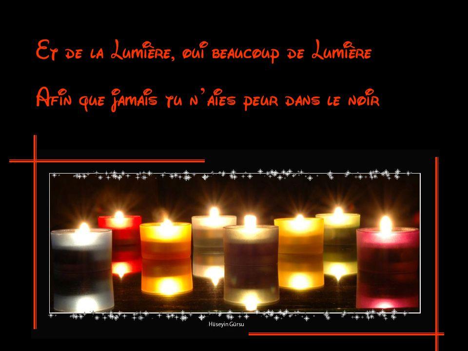 Et de la Lumière, oui beaucoup de Lumière Afin que jamais tu n aies peur dans le noir