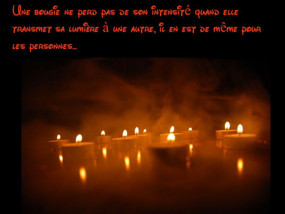 Une bougie ne perd pas de son intensit é quand elle transmet sa lumière à une autre, il en est de m ê me pour les personnes...