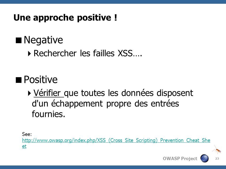OWASP Project Une approche positive ! Negative Rechercher les failles XSS…. Positive Vérifier que toutes les données disposent d'un échappement propre