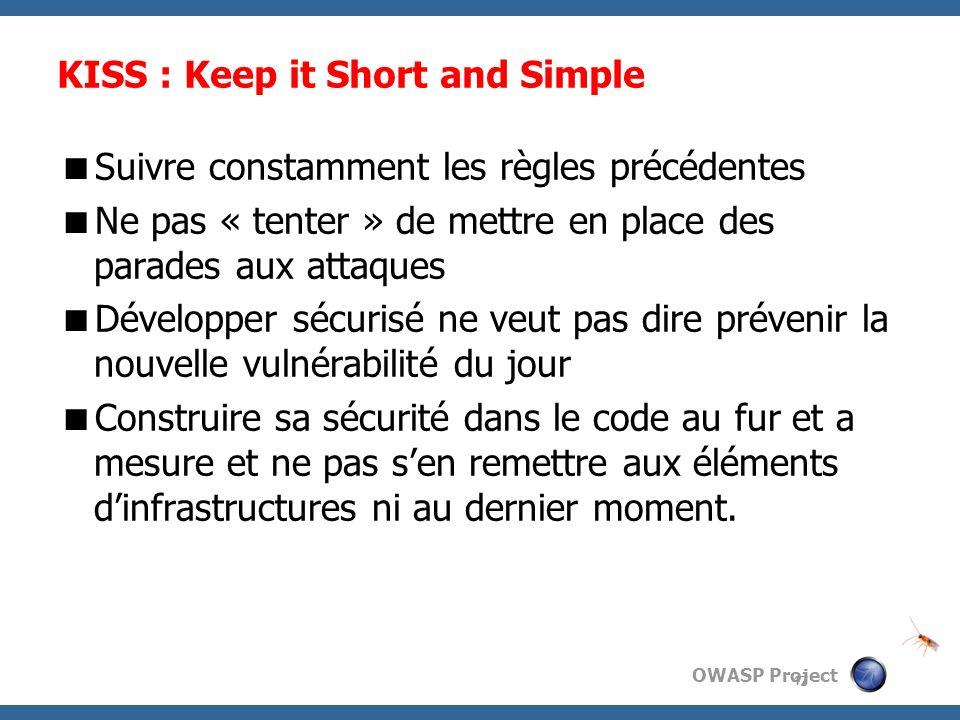 OWASP Project KISS : Keep it Short and Simple Suivre constamment les règles précédentes Ne pas « tenter » de mettre en place des parades aux attaques