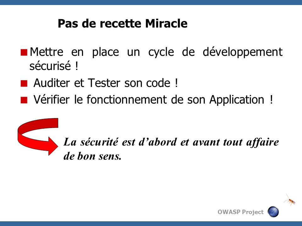OWASP Project Pas de recette Miracle Mettre en place un cycle de développement sécurisé ! Auditer et Tester son code ! Vérifier le fonctionnement de s
