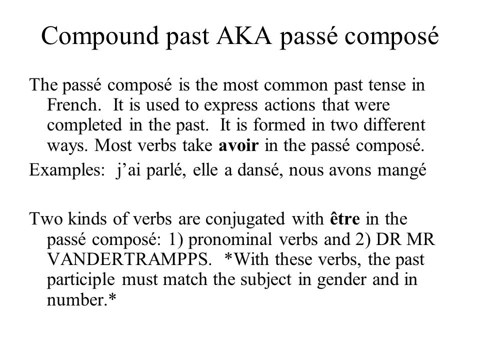 Compound past AKA passé composé The passé composé is the most common past tense in French. It is used to express actions that were completed in the pa
