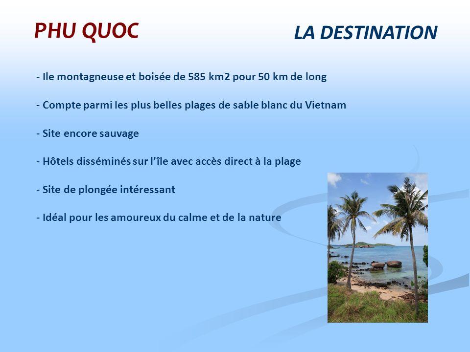 LA DESTINATION - Ile montagneuse et boisée de 585 km2 pour 50 km de long - Compte parmi les plus belles plages de sable blanc du Vietnam - Site encore