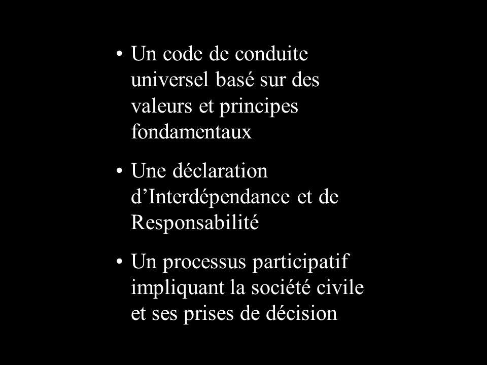 Un code de conduite universel basé sur des valeurs et principes fondamentaux Une déclaration dInterdépendance et de Responsabilité Un processus participatif impliquant la société civile et ses prises de décision
