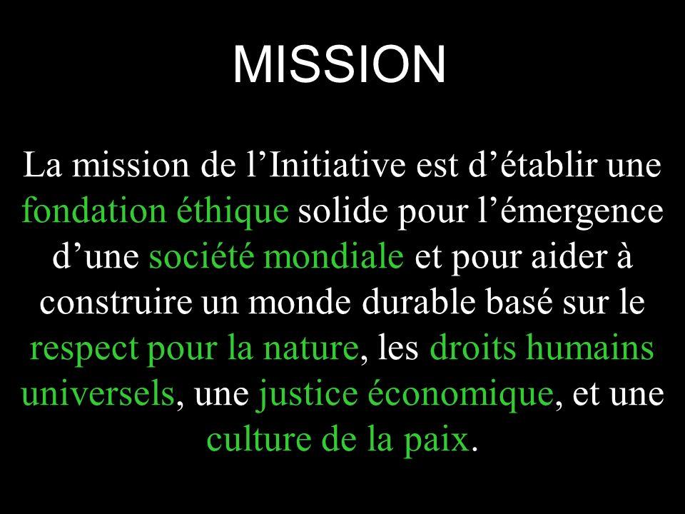 MISSION La mission de lInitiative est détablir une fondation éthique solide pour lémergence dune société mondiale et pour aider à construire un monde durable basé sur le respect pour la nature, les droits humains universels, une justice économique, et une culture de la paix.