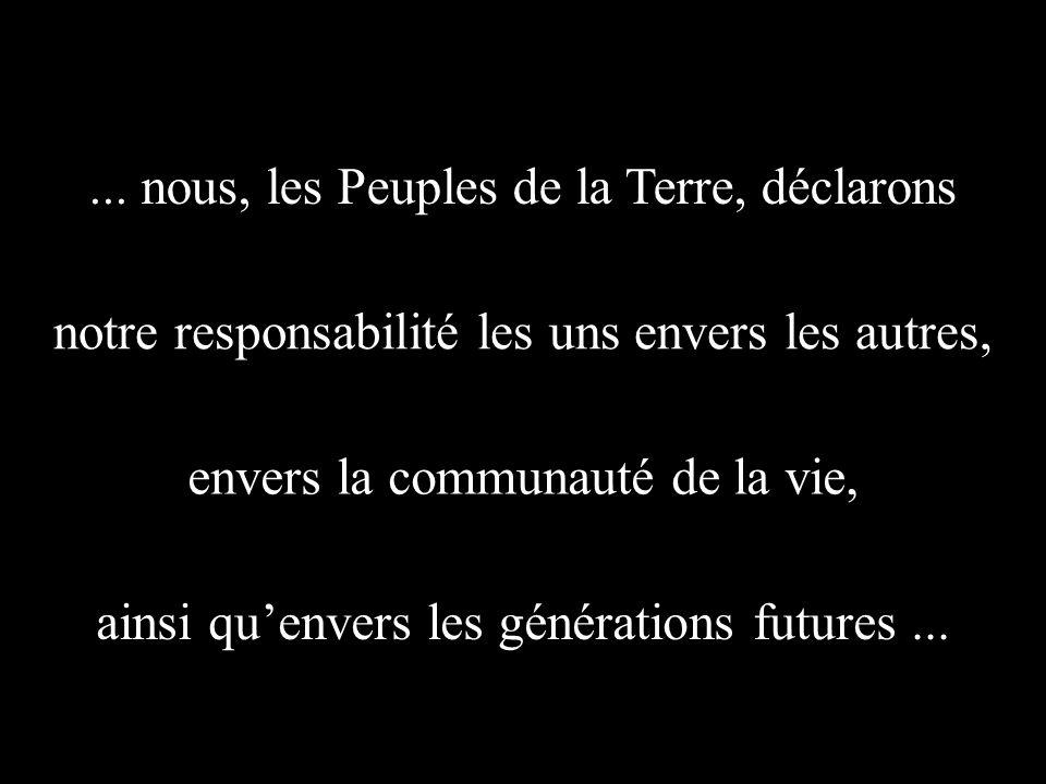 ... nous, les Peuples de la Terre, déclarons notre responsabilité les uns envers les autres, envers la communauté de la vie, ainsi quenvers les généra