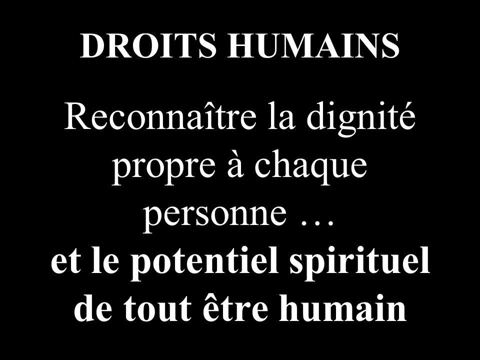 DROITS HUMAINS Reconnaître la dignité propre à chaque personne … et le potentiel spirituel de tout être humain