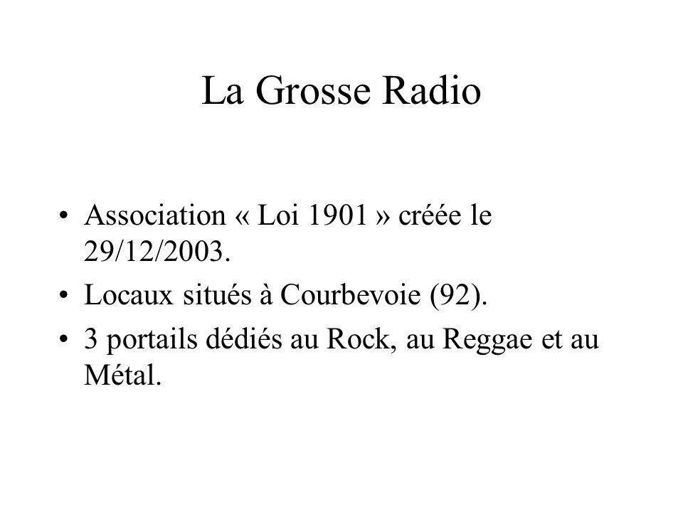 La Grosse Radio Association « Loi 1901 » créée le 29/12/2003. Locaux situés à Courbevoie (92). 3 portails dédiés au Rock, au Reggae et au Métal.