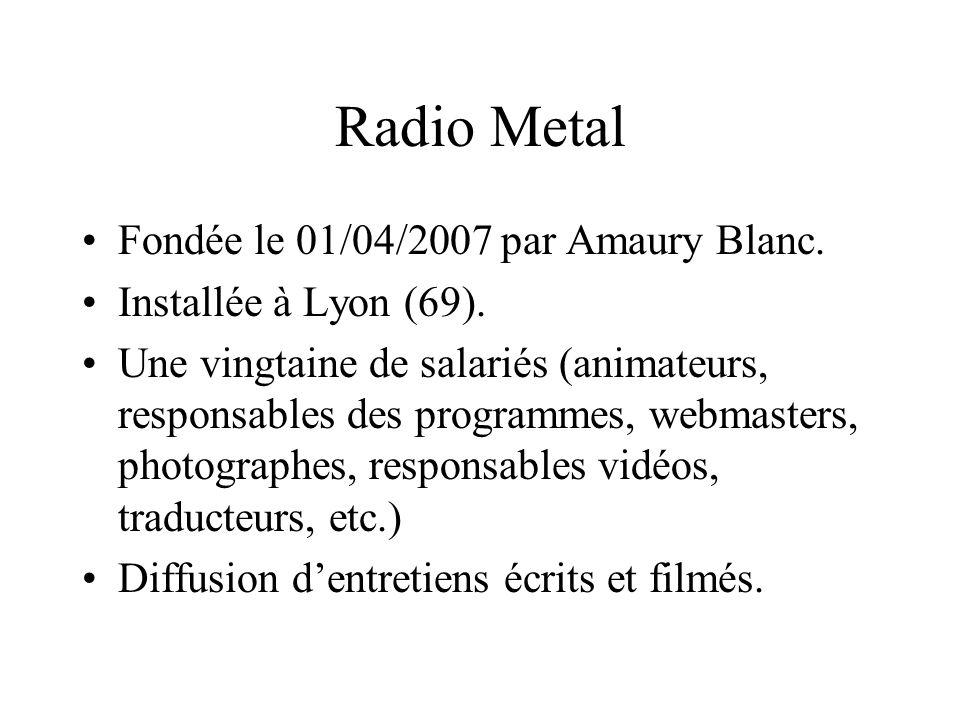 Radio Metal Fondée le 01/04/2007 par Amaury Blanc. Installée à Lyon (69). Une vingtaine de salariés (animateurs, responsables des programmes, webmaste