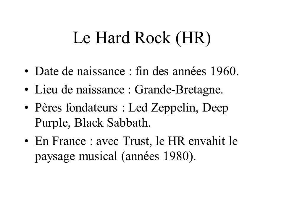 Le Hard Rock (HR) Date de naissance : fin des années 1960. Lieu de naissance : Grande-Bretagne. Pères fondateurs : Led Zeppelin, Deep Purple, Black Sa
