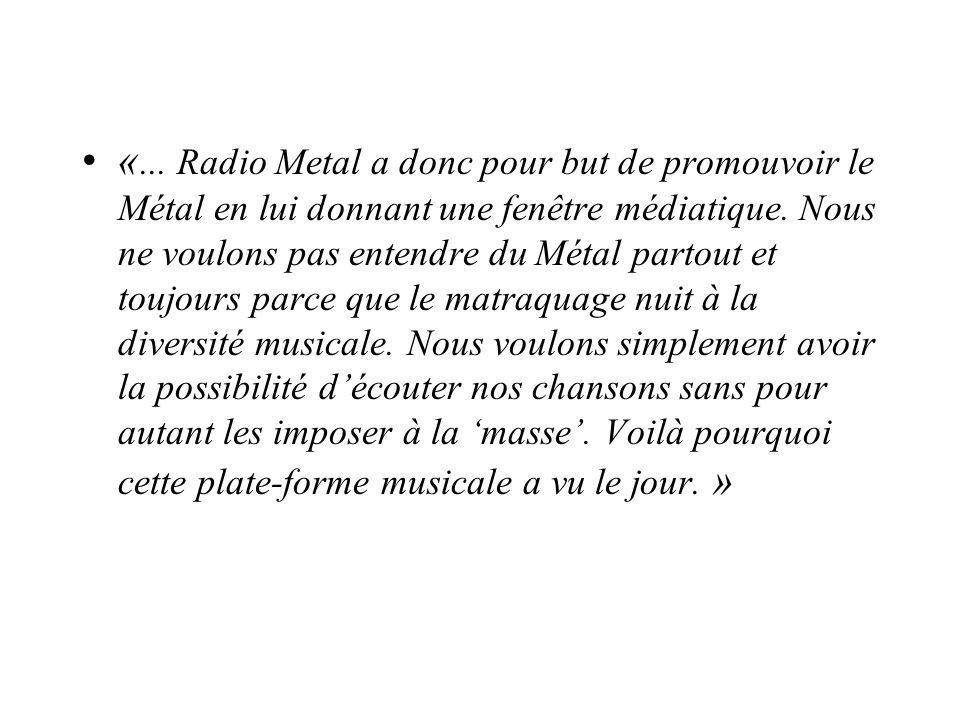 «... Radio Metal a donc pour but de promouvoir le Métal en lui donnant une fenêtre médiatique. Nous ne voulons pas entendre du Métal partout et toujou