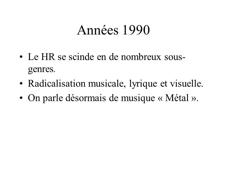 Années 1990 Le HR se scinde en de nombreux sous- genres. Radicalisation musicale, lyrique et visuelle. On parle désormais de musique « Métal ».