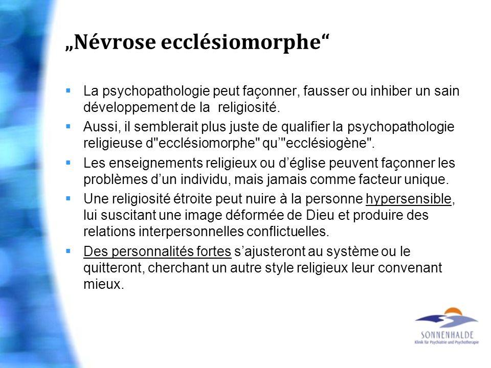 Névrose ecclésiomorphe La psychopathologie peut façonner, fausser ou inhiber un sain développement de la religiosité. Aussi, il semblerait plus juste