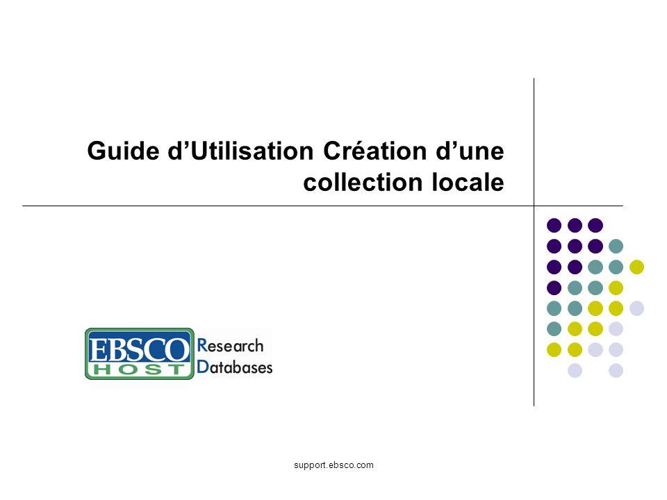 Bienvenue dans le Guide dUtilisation EBSCO portant sur la création dune collection locale dans EBSCOadmin.
