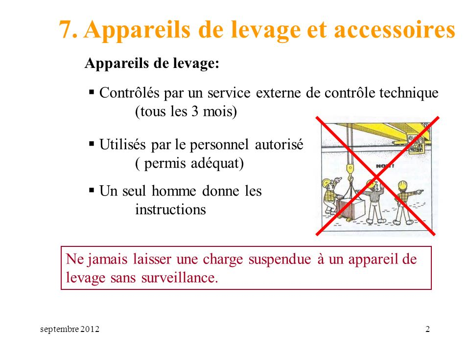 septembre 20122 7. Appareils de levage et accessoires Contrôlés par un service externe de contrôle technique (tous les 3 mois) Un seul homme donne les