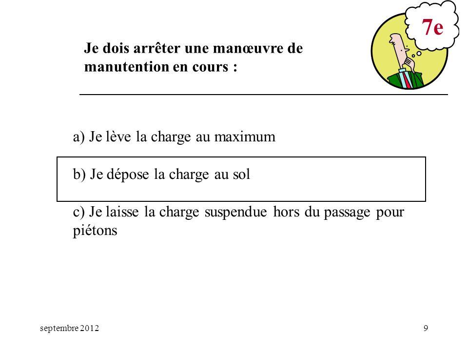 septembre 20129 a) Je lève la charge au maximum b) Je dépose la charge au sol c) Je laisse la charge suspendue hors du passage pour piétons 7e Je dois