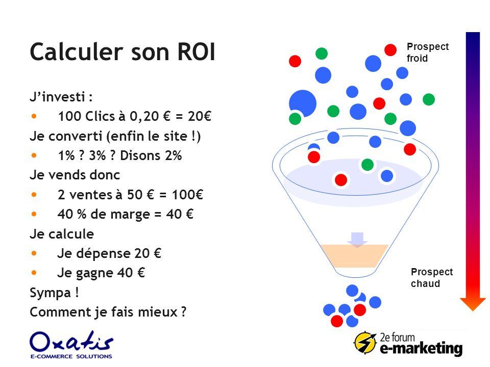 Calculer son ROI Jinvesti : 100 Clics à 0,20 = 20 Je converti (enfin le site !) 1% ? 3% ? Disons 2% Je vends donc 2 ventes à 50 = 100 40 % de marge =