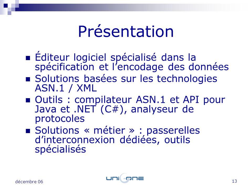 13 décembre 06 Éditeur logiciel spécialisé dans la spécification et lencodage des données Solutions basées sur les technologies ASN.1 / XML Outils : c
