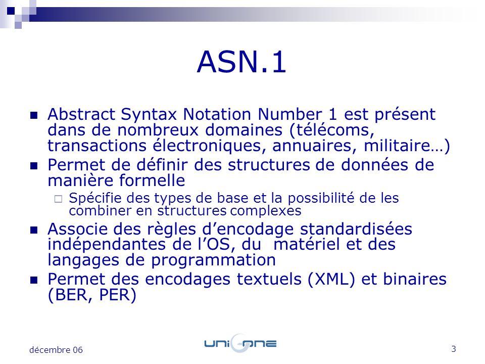 4 décembre 06 Volume de données : ASN.1 offre naturellement des encodages compacts (ex : binaire PER) Polymorphisme : la même API ASN.1 offre les encodages textuels (XML) et binaires (BER, PER) LASN.1 apporte une souplesse dans le choix des encodages Loptimisation du compactage des données est induite par lexistence dune description formelle (le schéma ASN.1) La binarisation de XML est native : à partir dun schéma ASN.1 on peut décoder du XML et encoder du PER Autre avantage de la binarisation : gain en temps CPU (le décodage binaire est plus rapide quun parsing XML).