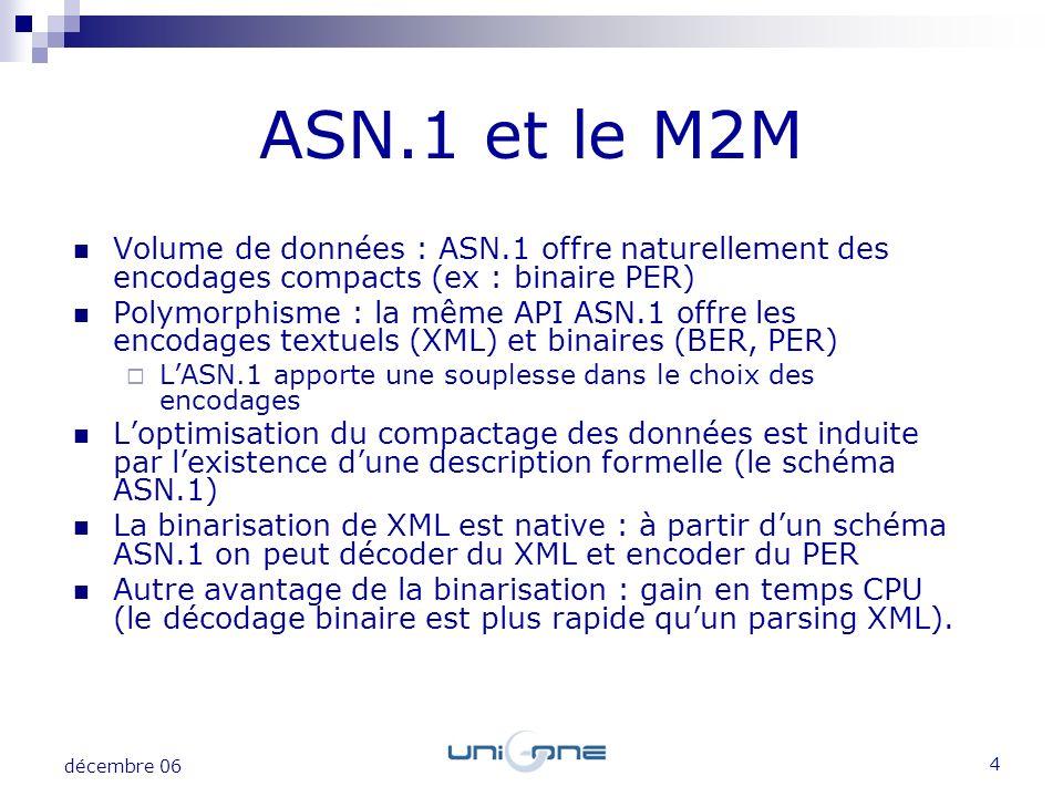 4 décembre 06 Volume de données : ASN.1 offre naturellement des encodages compacts (ex : binaire PER) Polymorphisme : la même API ASN.1 offre les enco