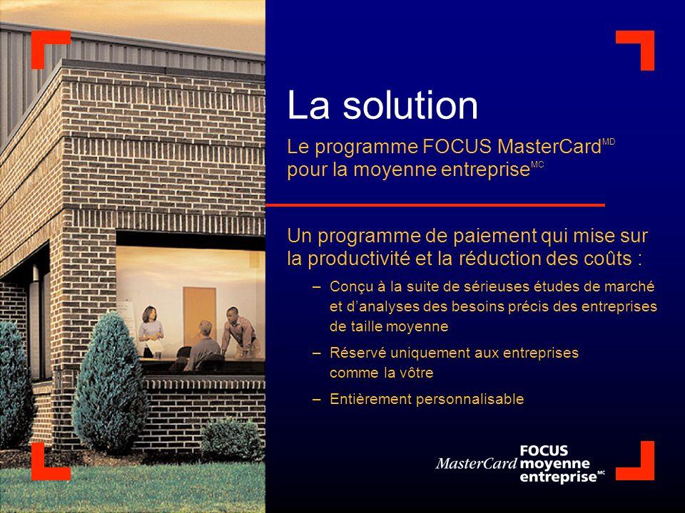 La solution Le programme FOCUS MasterCard MD pour la moyenne entreprise MC Un programme de paiement qui mise sur la productivité et la réduction des c