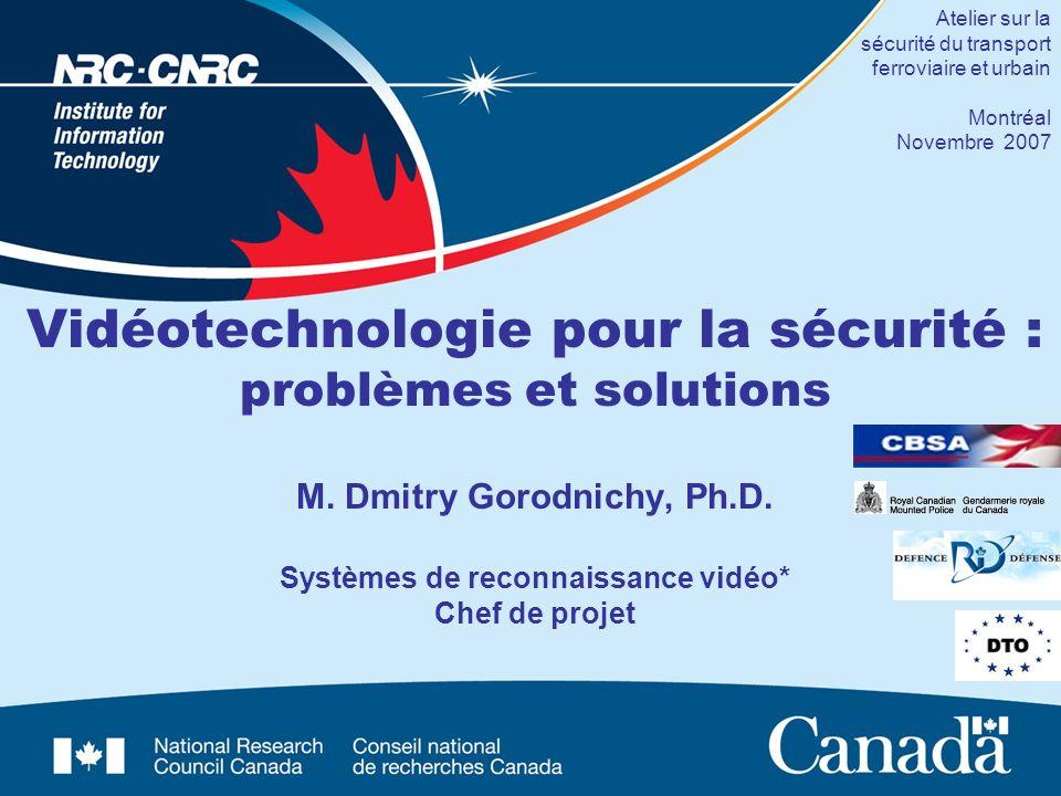 Vidéotechnologie pour la sécurité : problèmes et solutions M. Dmitry Gorodnichy, Ph.D. Systèmes de reconnaissance vidéo* Chef de projet Atelier sur la