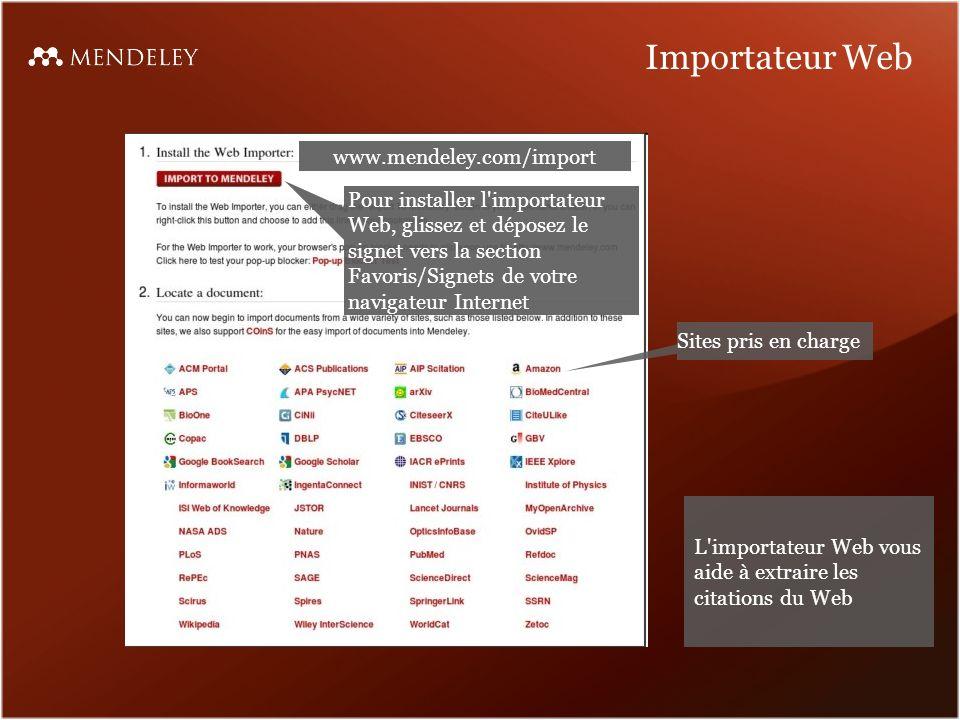 Importateur Web Pour installer l importateur Web, glissez et déposez le signet vers la section Favoris/Signets de votre navigateur Internet Sites pris en charge www.mendeley.com/import L importateur Web vous aide à extraire les citations du Web
