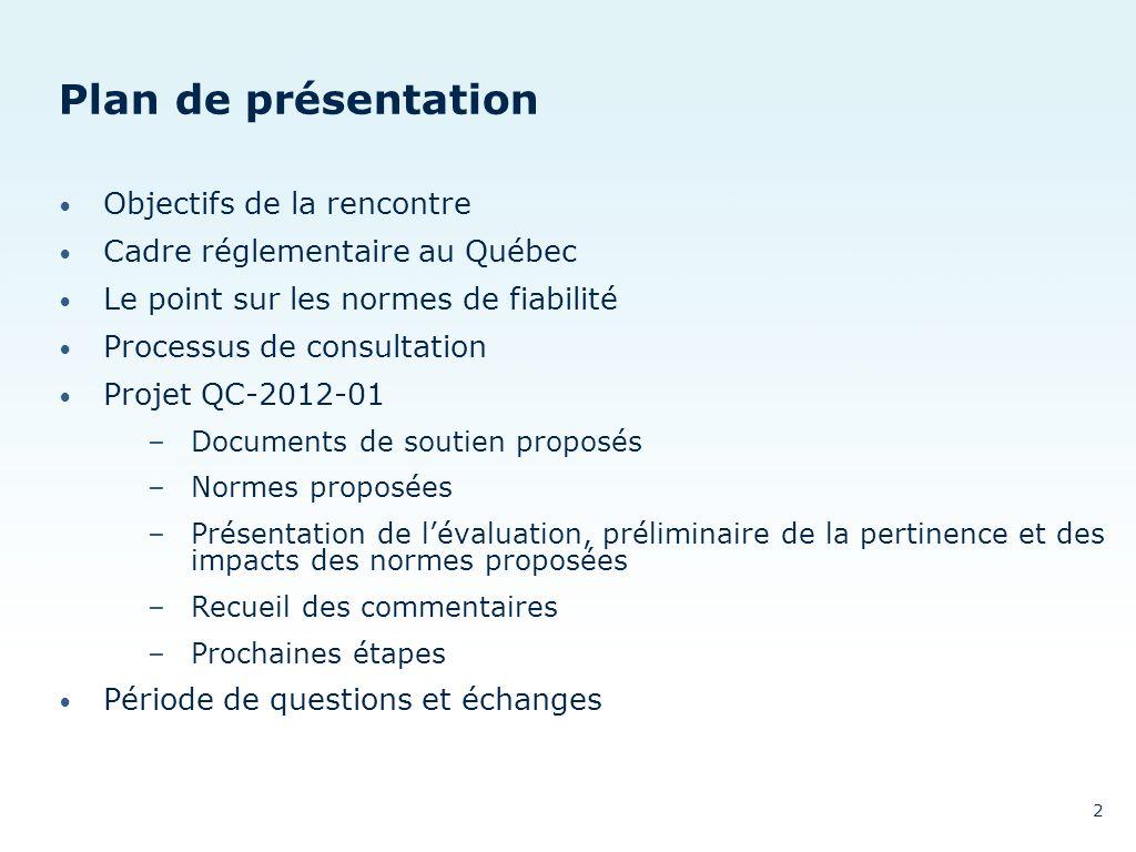 Plan de présentation Objectifs de la rencontre Cadre réglementaire au Québec Le point sur les normes de fiabilité Processus de consultation Projet QC-