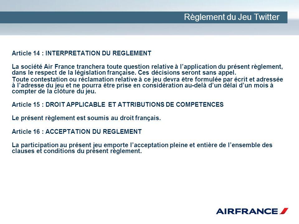 Règlement du Jeu Twitter Article 14 : INTERPRETATION DU REGLEMENT La société Air France tranchera toute question relative à lapplication du présent règlement, dans le respect de la législation française.
