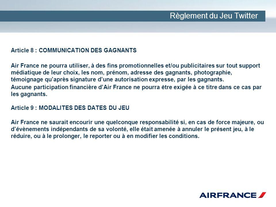 Règlement du Jeu Twitter Article 8 : COMMUNICATION DES GAGNANTS Air France ne pourra utiliser, à des fins promotionnelles et/ou publicitaires sur tout support médiatique de leur choix, les nom, prénom, adresse des gagnants, photographie, témoignage quaprès signature dune autorisation expresse, par les gagnants.