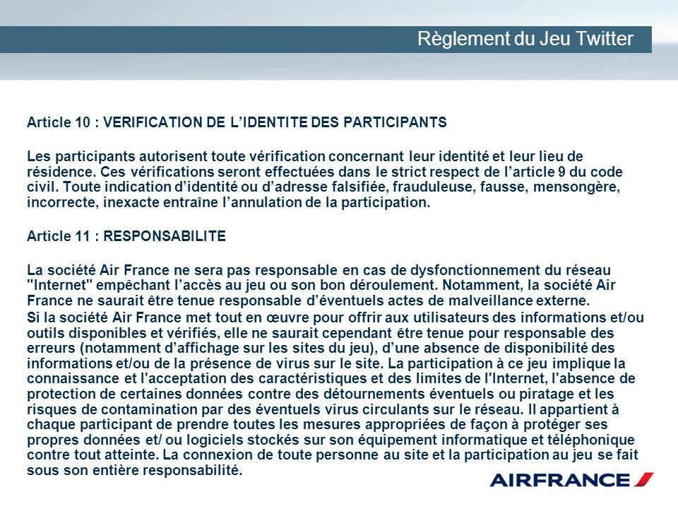 Règlement du Jeu Twitter Article 10 : VERIFICATION DE LIDENTITE DES PARTICIPANTS Les participants autorisent toute vérification concernant leur identité et leur lieu de résidence.