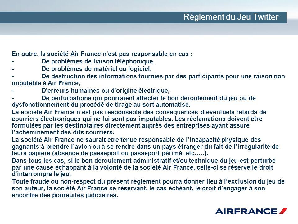 Règlement du Jeu Twitter En outre, la société Air France n est pas responsable en cas : -De problèmes de liaison téléphonique, -De problèmes de matériel ou logiciel, -De destruction des informations fournies par des participants pour une raison non imputable à Air France, -D erreurs humaines ou d origine électrique, -De perturbations qui pourraient affecter le bon déroulement du jeu ou de dysfonctionnement du procédé de tirage au sort automatisé.