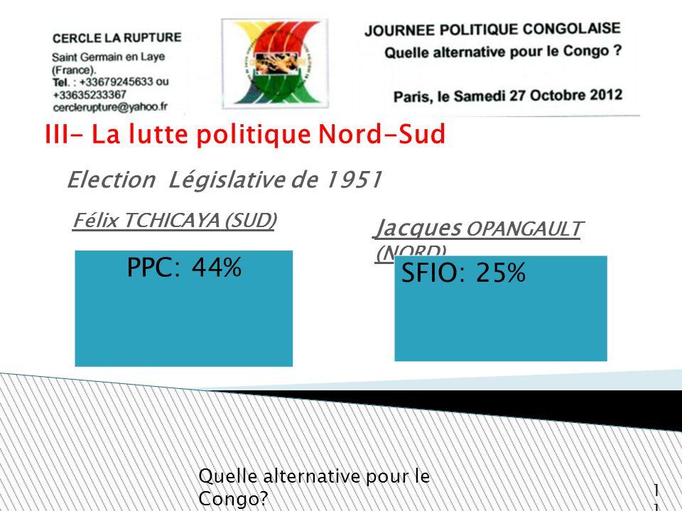 III- La lutte politique Nord-Sud Jacques OPANGAULT (NORD) Quelle alternative pour le Congo? 11 Election Législative de 1951 PPC: 44% Félix TCHICAYA (S