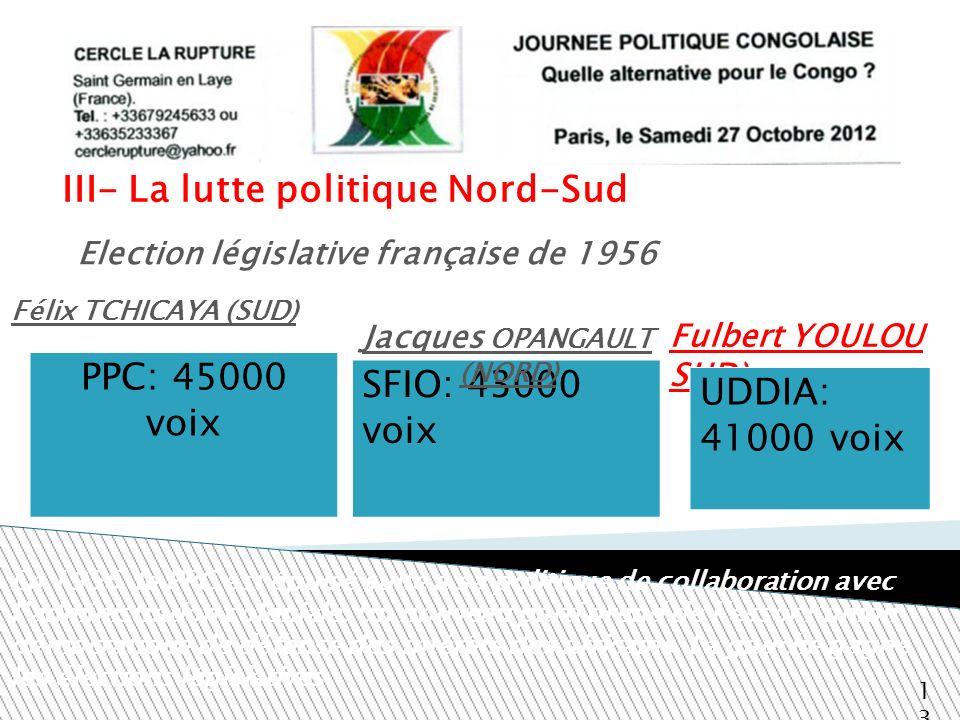 III- La lutte politique Nord-Sud Fulbert YOULOU SUD) 13 Election législative française de 1956 PPC: 45000 voix Félix TCHICAYA (SUD) SFIO: 43000 voix E