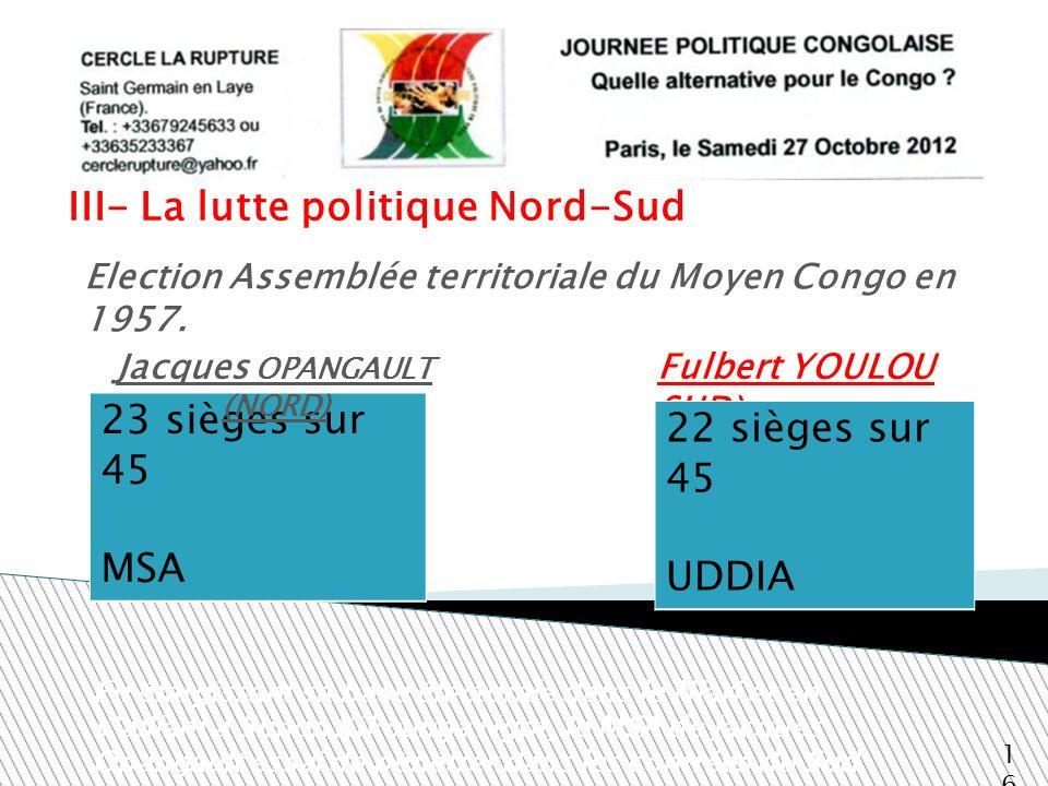 III- La lutte politique Nord-Sud Fulbert YOULOU SUD) 16 Election Assemblée territoriale du Moyen Congo en 1957. 23 sièges sur 45 MSA En élargissant sa
