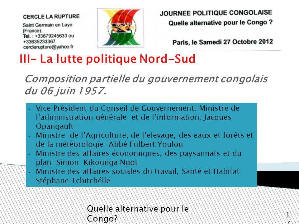 III- La lutte politique Nord-Sud Quelle alternative pour le Congo? 17 Composition partielle du gouvernement congolais du 06 juin 1957. Vice Président