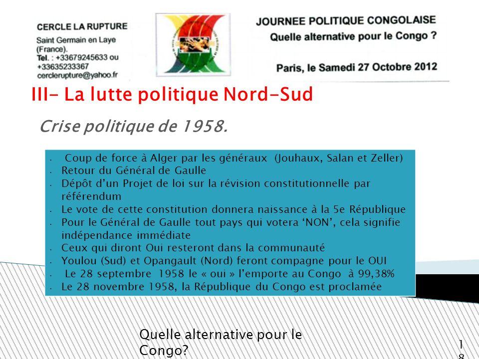 III- La lutte politique Nord-Sud Quelle alternative pour le Congo? 18 Crise politique de 1958. Coup de force à Alger par les généraux (Jouhaux, Salan