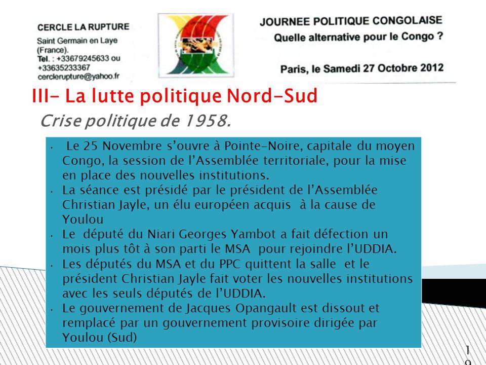 III- La lutte politique Nord-Sud 19 Crise politique de 1958. Le 25 Novembre souvre à Pointe-Noire, capitale du moyen Congo, la session de lAssemblée t