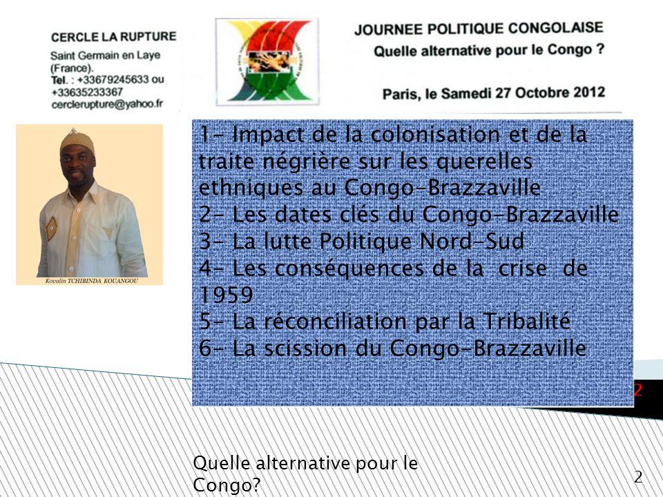 Quelle alternative pour le Congo? 2 Paris, le 27 Octobre 2012 1- Impact de la colonisation et de la traite négrière sur les querelles ethniques au Con