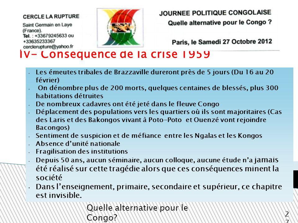 IV- Conséquence de la crise 1959 Quelle alternative pour le Congo? 27 Les émeutes tribales de Brazzaville dureront près de 5 jours (Du 16 au 20 févrie