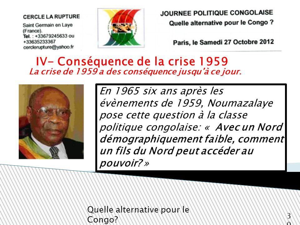 La crise de 1959 a des conséquence jusquà ce jour. Quelle alternative pour le Congo? 30 En 1965 six ans après les évènements de 1959, Noumazalaye pose