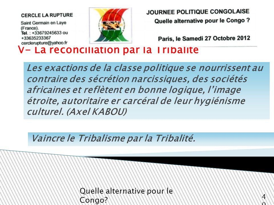 V- La réconciliation par la Tribalité Quelle alternative pour le Congo? 40 Les exactions de la classe politique se nourrissent au contraire des sécrét