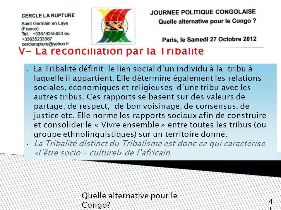 V- La réconciliation par la Tribalité Quelle alternative pour le Congo? 41 La Tribalité définit le lien social dun individu à la tribu à laquelle il a
